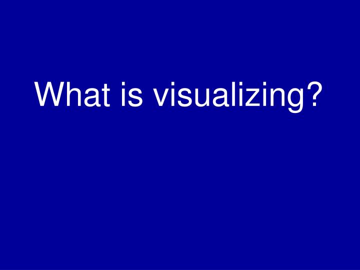 What is visualizing?