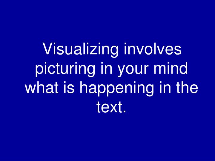 Visualizing involves picturing in your mind what is happening in the text.