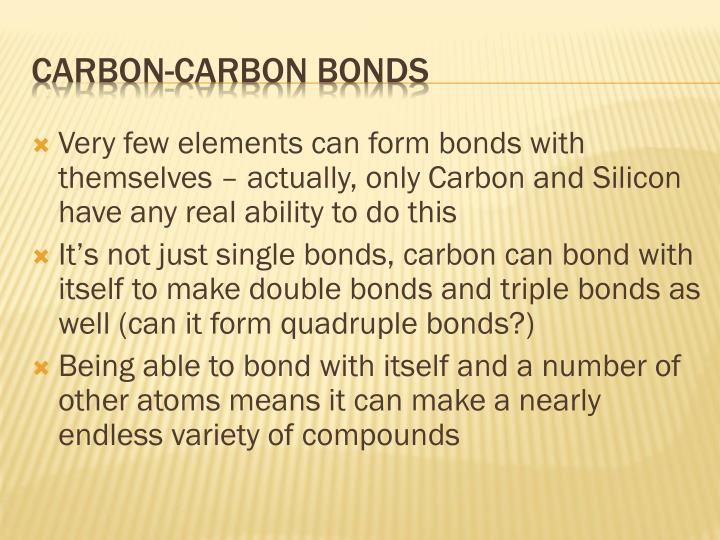 Very few elements can form bonds with themselves – actually, only Carbon and Silicon have any real ability to do this