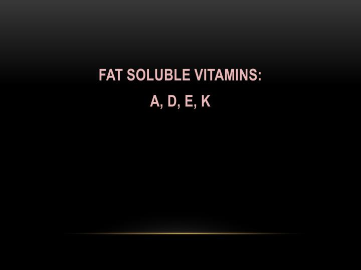 FAT SOLUBLE VITAMINS: