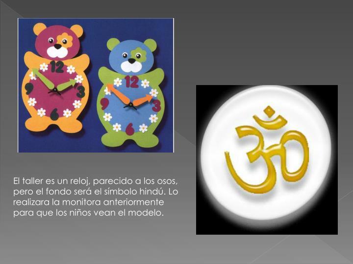 El taller es un reloj, parecido a los osos, pero el fondo será el símbolo hindú. Lo realizara la monitora anteriormente para que los niños vean el modelo.
