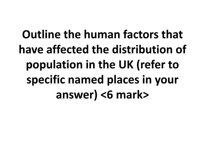 Outline the human factors that have affected the distribution of population in the UK (refer to specific named places in your answer) <6 mark>
