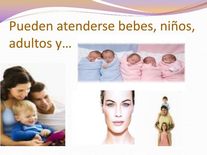 Pueden atenderse bebes, niños, adultos y…