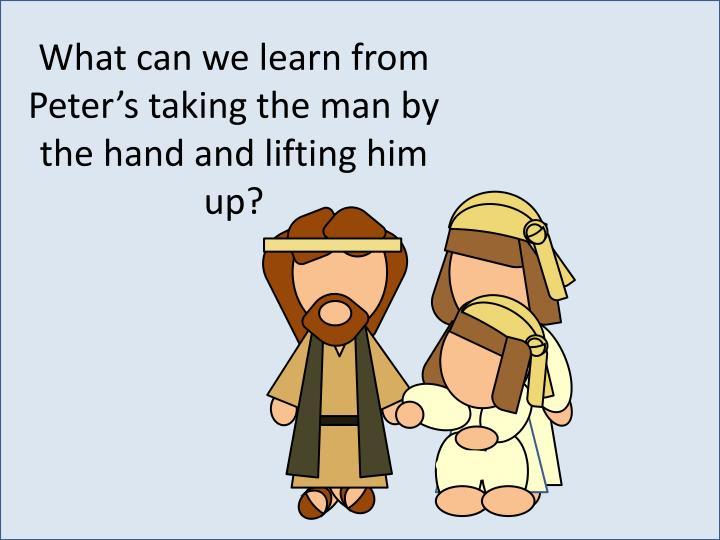 What can we learn from Peter's taking the man by the hand and lifting him up?