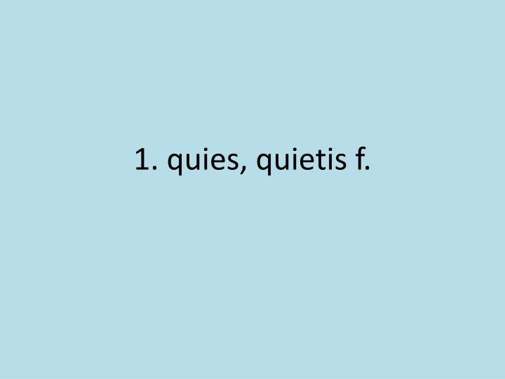 1 quies quietis f