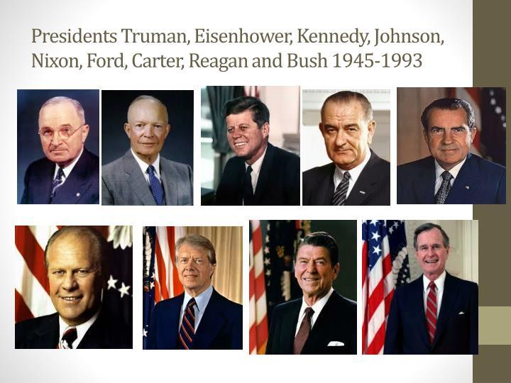 Presidents Truman, Eisenhower, Kennedy, Johnson, Nixon, Ford, Carter, Reagan and Bush 1945-1993