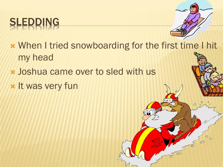 When I tried snowboarding for the first time I hit my head