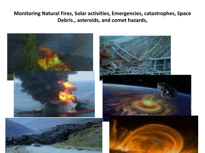 Monitoring Natural Fires, Solar activities, Emergencies, catastrophes, Space Debris., asteroids, and comet hazards,
