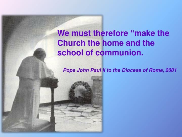 "We must therefore ""make the Church the home and the school of communion."