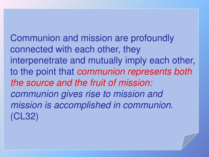 Communion and mission are profoundly connected with each other, they interpenetrate and mutually imply each other, to the point that