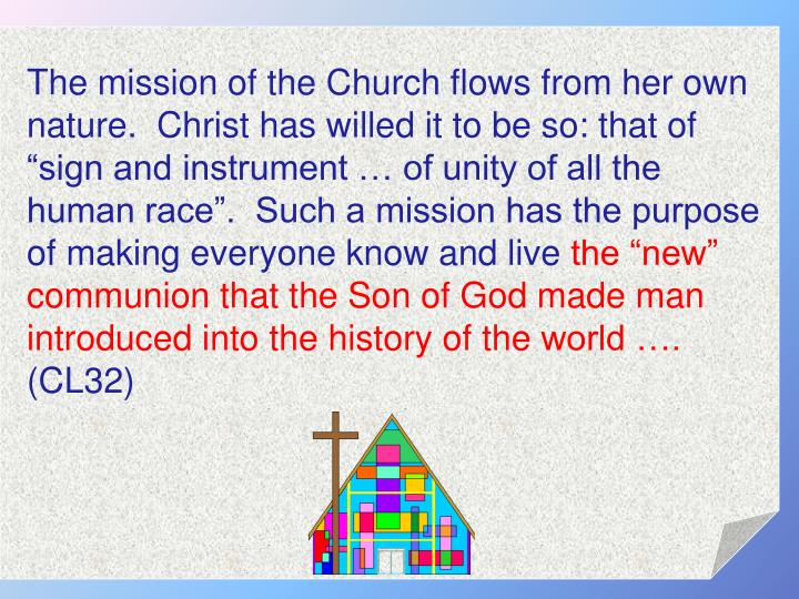 "The mission of the Church flows from her own nature.  Christ has willed it to be so: that of ""sign and instrument … of unity of all the human race"".  Such a mission has the purpose of making everyone know and live"