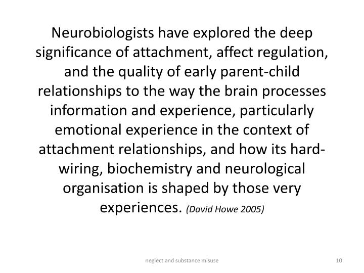 Neurobiologists have explored the deep significance of attachment, affect regulation, and the quality of early parent-child relationships to the way the brain processes information and experience, particularly emotional experience in the context of attachment relationships, and how its hard-wiring, biochemistry and neurological organisation is shaped by those very experiences.