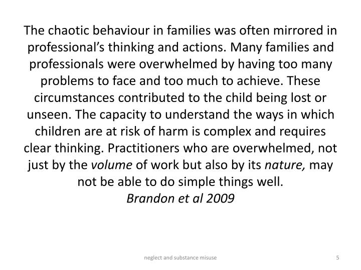 The chaotic behaviour in families was often mirrored in professional's thinking and actions. Many families and professionals were overwhelmed by having too many problems to face and too much to achieve. These circumstances contributed to the child being lost or unseen. The capacity to understand the ways in which children are at risk of harm is complex and requires clear thinking. Practitioners who are overwhelmed, not just by the