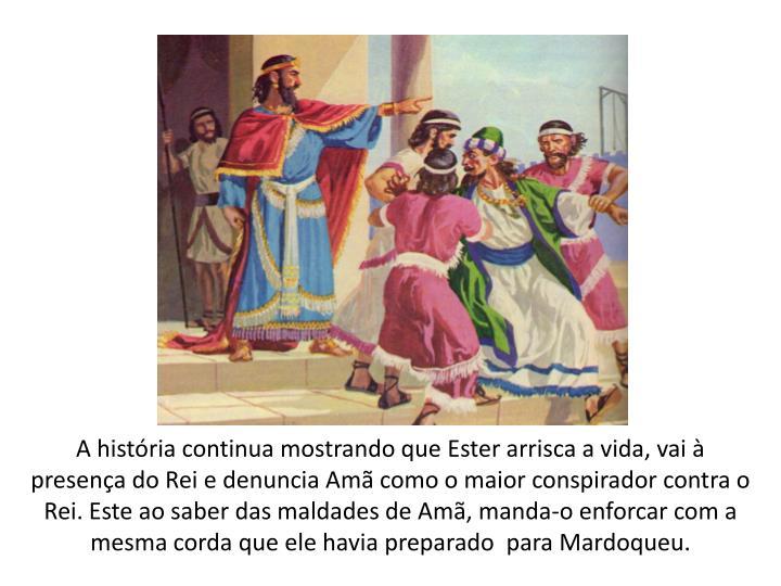 A história continua mostrando que Ester arrisca a vida, vai à presença do Rei e denuncia Amã como o maior conspirador contra o Rei. Este ao saber das maldades de Amã, manda-o enforcar com a mesma corda que ele havia preparado  para