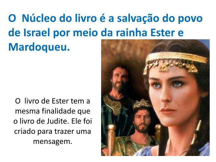 O  Núcleo do livro é a salvação do povo de Israel por meio da rainha Ester