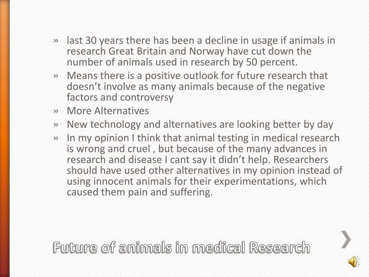 last 30 years there has been a decline in usage if animals in research Great Britain and Norway have cut down the number of animals used in research by 50 percent.
