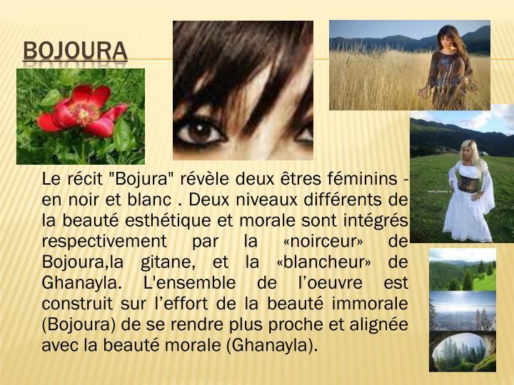 """Le récit """"Bojura"""" révèle deux êtres féminins - en noir et blanc . Deux niveaux différents de la beauté esthétique et morale sont intégrés respectivement par la «noirceur» de Bojoura,la gitane, et la «blancheur» de Ghanayla. L'ensemble de l'oeuvre est construit sur l'effort de la beauté immorale (Bojoura) de se rendre plus proche et alignée avec la beauté morale (Ghanayla)."""