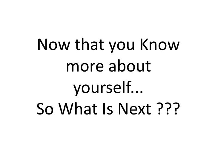 Now that you Know more about yourself...