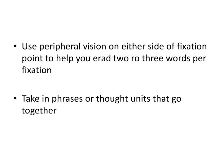 Use peripheral vision on either side of fixation point to help you