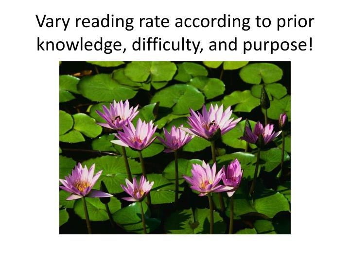 Vary reading rate according to prior knowledge, difficulty, and purpose!