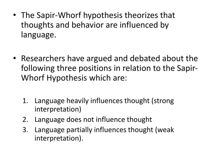 The Sapir-Whorf hypothesis theorizes that thoughts and behavior are influenced by language.