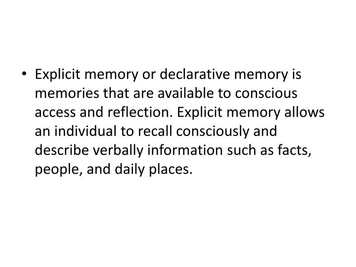 Explicit memory or declarative memory is memories that are available to conscious access and reflection. Explicit memory allows an individual to recall consciously and describe verbally information such as facts, people, and daily places.