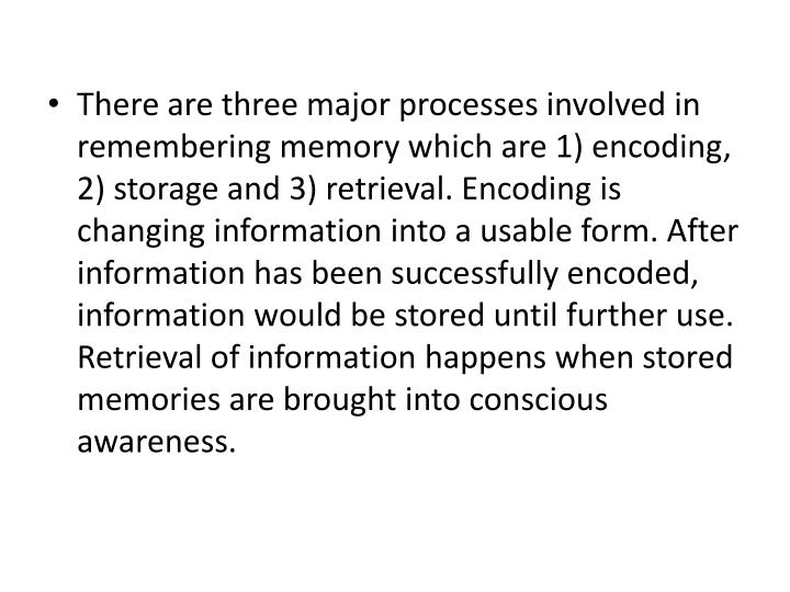 There are three major processes involved in remembering memory which are 1) encoding, 2) storage and 3) retrieval. Encoding is changing information into a usable form. After information has been successfully encoded, information would be stored until further use. Retrieval of information happens when stored memories are brought into conscious awareness.