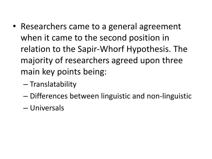 Researchers came to a general agreement when it came to the second position in relation to the Sapir-Whorf Hypothesis. The majority of researchers agreed upon three main key points being: