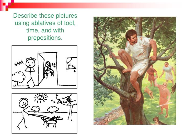 Describe these pictures using ablatives of tool, time, and with prepositions.