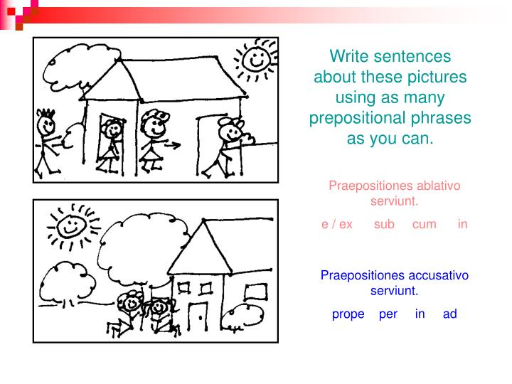 Write sentences about these pictures using as many prepositional phrases as you can.