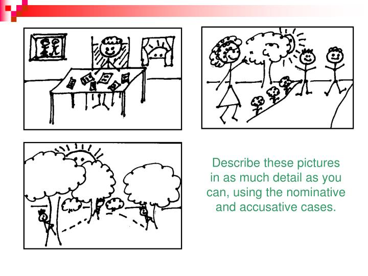 Describe these pictures in as much detail as you can, using the nominative and accusative cases.