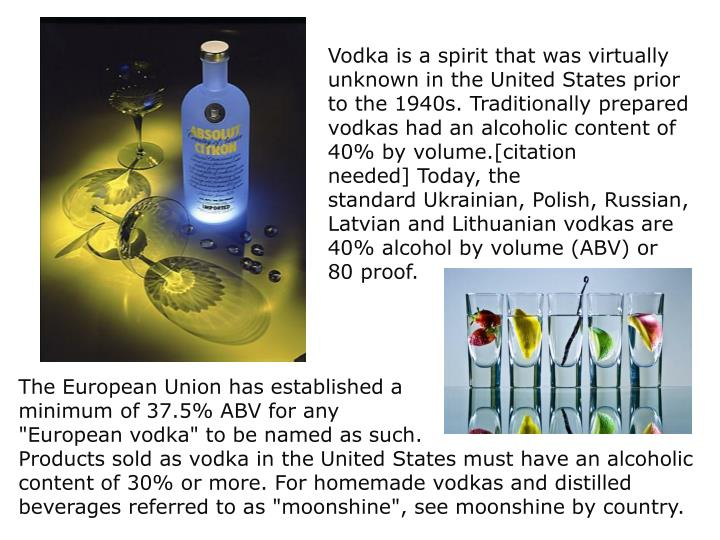 Vodka is a spirit that was virtually unknown in the United States prior to the 1940s. Traditionally prepared vodkas had an alcoholic content of 40% by volume.[citation needed] Today, the standard Ukrainian, Polish, Russian, Latvian and Lithuanian vodkas are 40% alcohol by volume (ABV) or 80 proof.