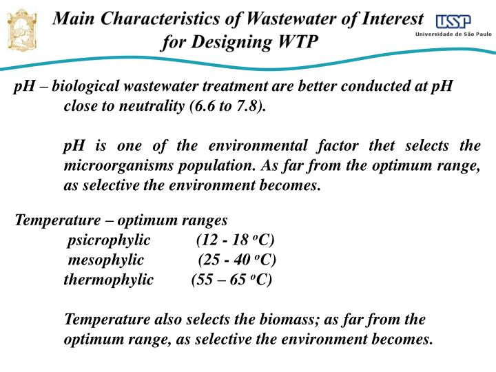 pH – biological wastewater treatment are better conducted at pH close to neutrality (6.6 to 7.8).