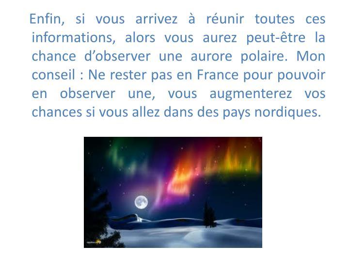 Enfin, si vous arrivez  runir toutes ces informations, alors vous aurez peut-tre la chance dobserver une aurore polaire. Mon conseil : Ne rester pas en France pour pouvoir en observer une, vous augmenterez vos chances si vous allez dans des pays nordiques.