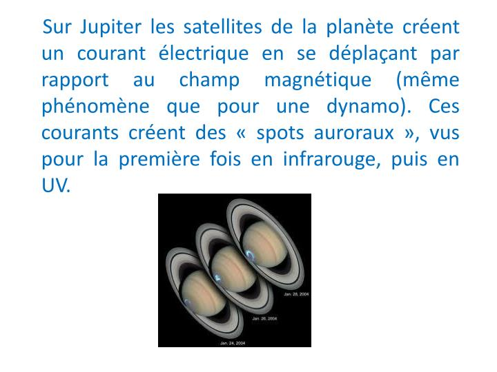 Sur Jupiter les satellites de la plante crent un courant lectrique en se dplaant par rapport au champ magntique (mme phnomne que pour une dynamo). Ces courants crent des  spots auroraux , vus pour la premire fois en infrarouge, puis en UV.