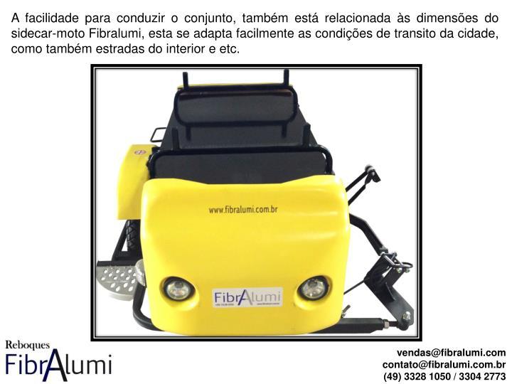 A facilidade para conduzir o conjunto, também está relacionada às dimensões do sidecar-moto Fibralumi, esta se adapta facilmente as condições de transito da cidade, como também estradas do interior e etc.