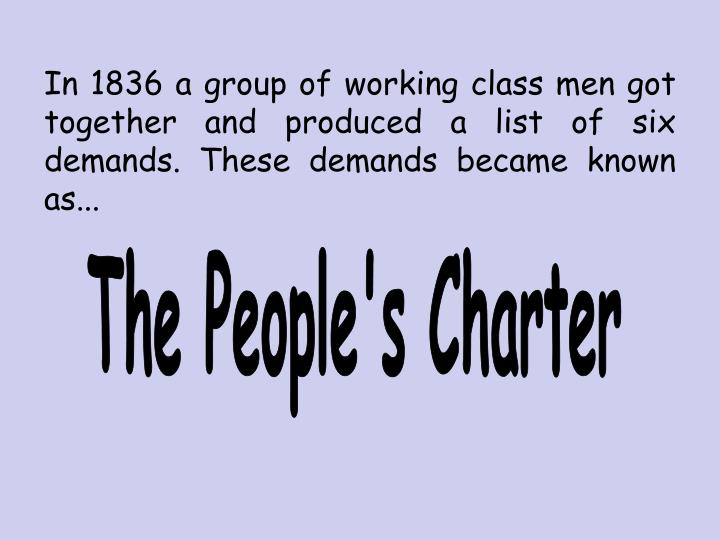 In 1836 a group of working class men got together and produced a list of six demands. These demands became known as...