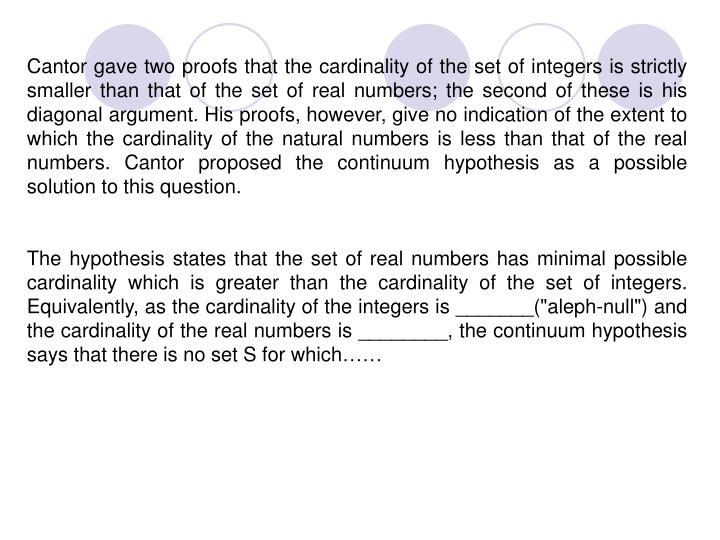 Cantor gave two proofs that the cardinality of the set of integers is strictly smaller than that of the set of real numbers; the second of these is his diagonal argument. His proofs, however, give no indication of the extent to which the cardinality of the natural numbers is less than that of the real numbers. Cantor proposed the continuum hypothesis as a possible solution to this question.