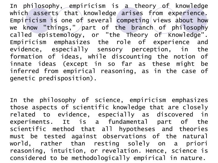 "In philosophy, empiricism is a theory of knowledge which asserts that knowledge arises from experience. Empiricism is one of several competing views about how we know ""things,"" part of the branch of philosophy called epistemology, or ""the Theory of Knowledge"". Empiricism emphasizes the role of experience and evidence, especially sensory perception, in the formation of ideas, while discounting the notion of innate ideas (except in so far as these might be inferred from empirical reasoning, as in the case of genetic predisposition)."