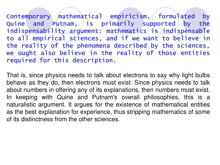 Contemporary mathematical empiricism, formulated by Quine and Putnam, is primarily supported by the indispensability argument: mathematics is indispensable to all empirical sciences, and if we want to believe in the reality of the phenomena described by the sciences, we ought also believe in the reality of those entities required for this description.