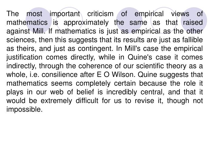 The most important criticism of empirical views of mathematics is approximately the same as that raised against Mill. If mathematics is just as empirical as the other sciences, then this suggests that its results are just as fallible as theirs, and just as contingent. In Mill's case the empirical justification comes directly, while in Quine's case it comes indirectly, through the coherence of our scientific theory as a whole, i.e. consilience after E O Wilson. Quine suggests that mathematics seems completely certain because the role it plays in our web of belief is incredibly central, and that it would be extremely difficult for us to revise it, though not impossible.