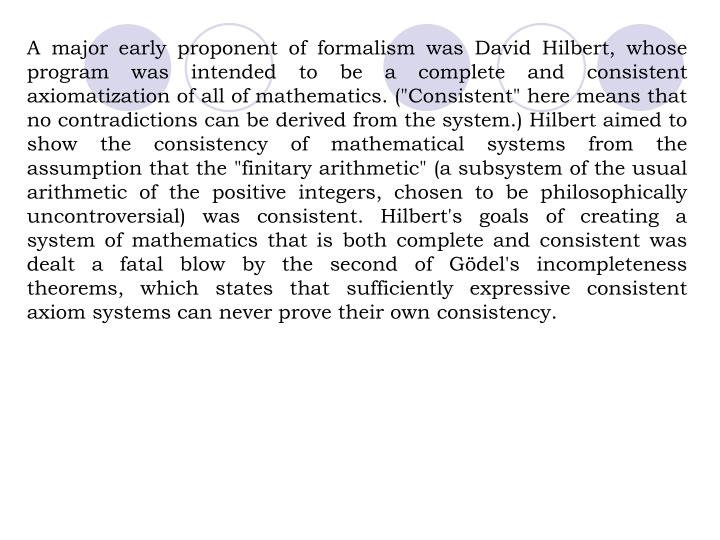 "A major early proponent of formalism was David Hilbert, whose program was intended to be a complete and consistent axiomatization of all of mathematics. (""Consistent"" here means that no contradictions can be derived from the system.) Hilbert aimed to show the consistency of mathematical systems from the assumption that the ""finitary arithmetic"" (a subsystem of the usual arithmetic of the positive integers, chosen to be philosophically uncontroversial) was consistent. Hilbert's goals of creating a system of mathematics that is both complete and consistent was dealt a fatal blow by the second of Gödel's incompleteness theorems, which states that sufficiently expressive consistent axiom systems can never prove their own consistency."