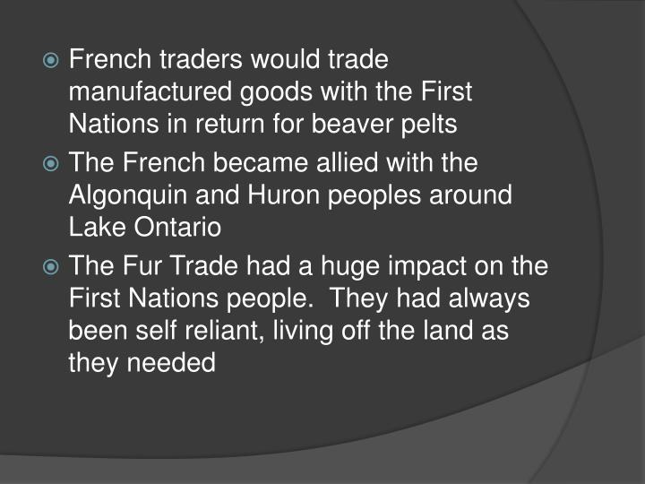 French traders would trade manufactured goods with the First Nations in return for beaver pelts