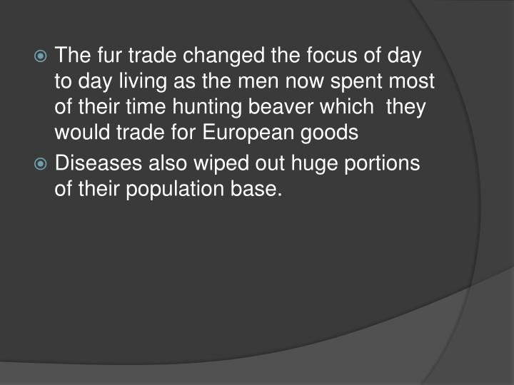 The fur trade changed the focus of day to day living as the men now spent most of their time hunting beaver which  they would trade for European goods