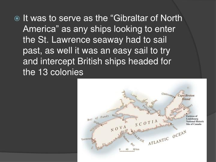 "It was to serve as the ""Gibraltar of North America"" as any ships looking to enter the St. Lawrence seaway had to sail past, as well it was an easy sail to try and intercept British ships headed for the 13 colonies"