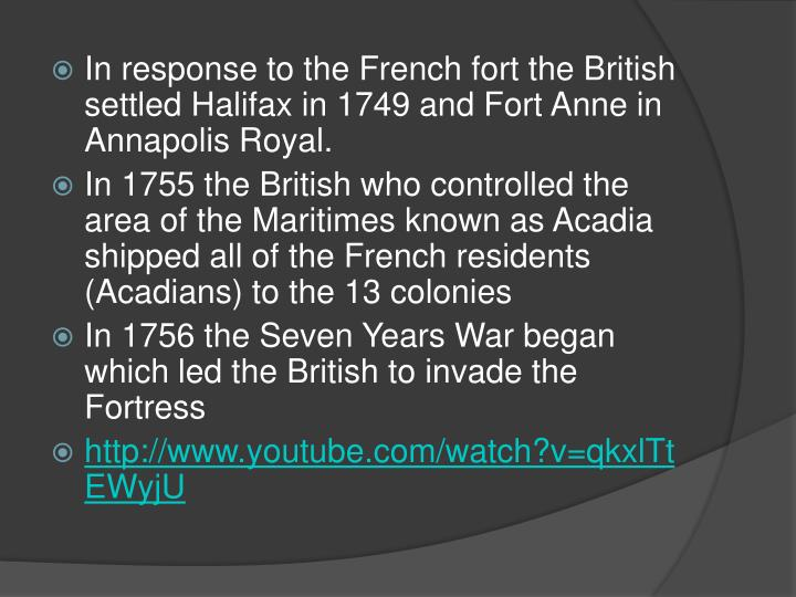 In response to the French fort the British settled Halifax in 1749 and Fort Anne in Annapolis Royal.
