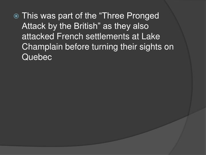 "This was part of the ""Three Pronged Attack by the British"" as they also attacked French settlements at Lake Champlain before turning their sights on Quebec"