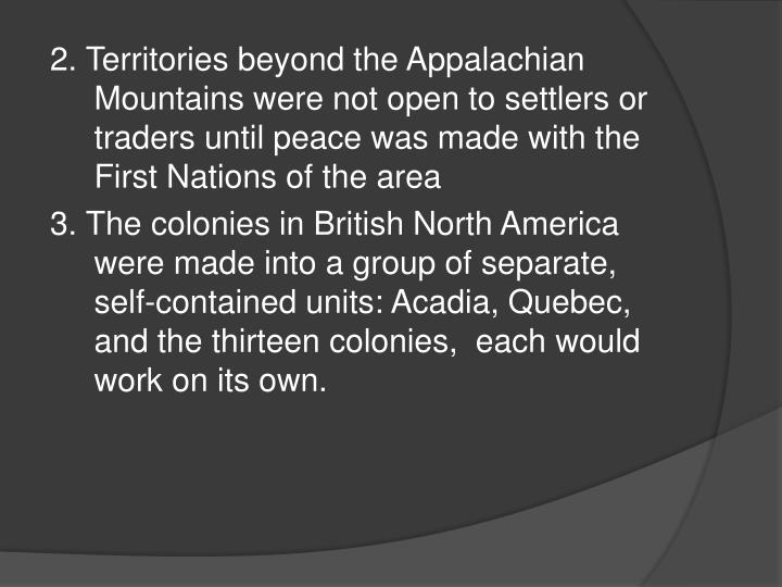 2. Territories beyond the Appalachian Mountains were not open to settlers or traders until peace was made with the First Nations of the area