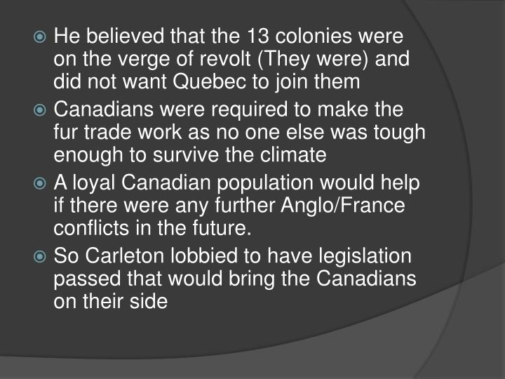 He believed that the 13 colonies were on the verge of revolt (They were) and did not want Quebec to join them