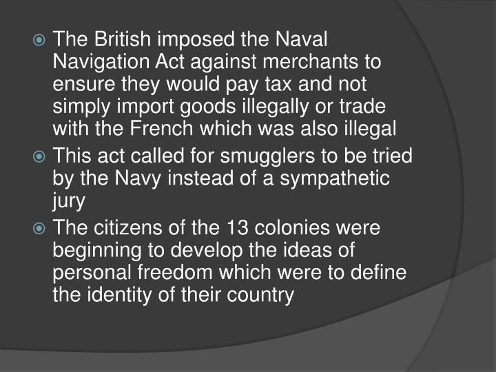The British imposed the Naval Navigation Act against merchants to ensure they would pay tax and not simply import goods illegally or trade with the French which was also illegal